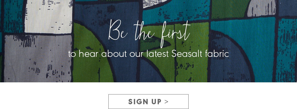Be the first to hear about our latest Seasalt fabric.